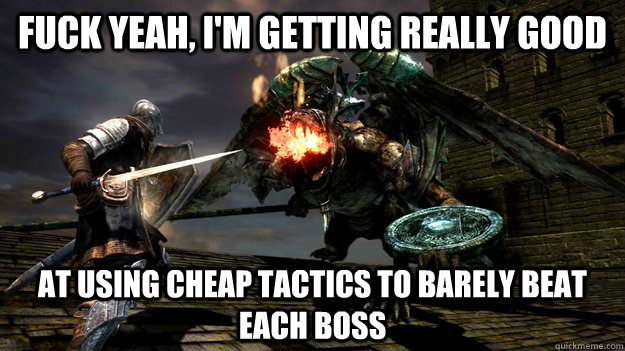 Fuck yeah, i'm getting really good at using cheap tactics to barely beat each boss  Dark Souls