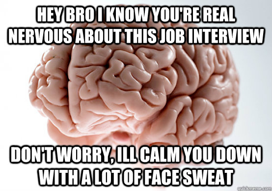 Hey bro i know you're real nervous about this job interview don't worry, ill calm you down with a lot of face sweat