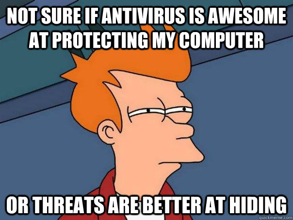 Not sure if antivirus is awesome at protecting my computer Or threats are better at hiding - Not sure if antivirus is awesome at protecting my computer Or threats are better at hiding  Futurama Fry