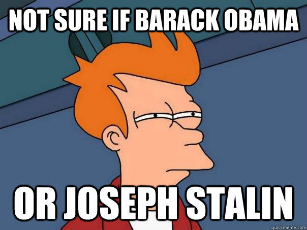 Not sure if Barack Obama Or Joseph Stalin - Not sure if Barack Obama Or Joseph Stalin  Futurama Fry