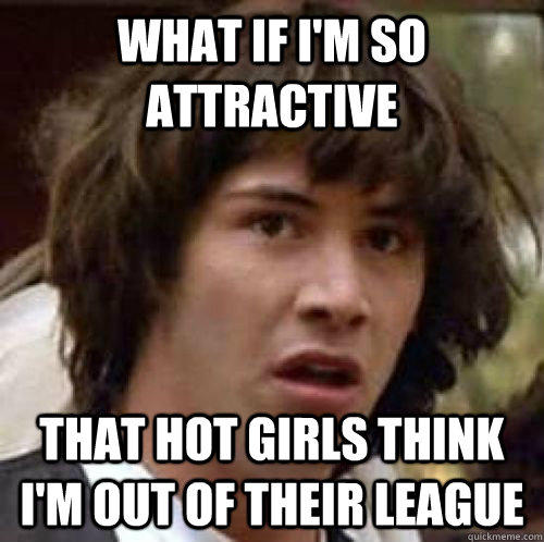 What if i'm so attractive that Hot girls think i'm out of their league - What if i'm so attractive that Hot girls think i'm out of their league  conspiracy keanu
