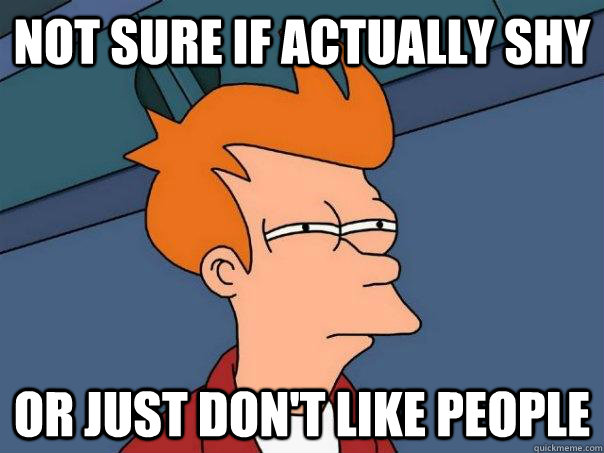 Not sure if actually shy Or just don't like people - Not sure if actually shy Or just don't like people  Futurama Fry