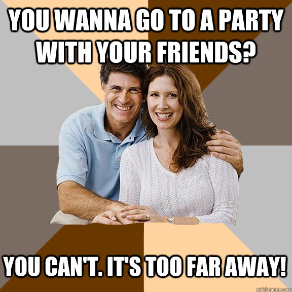 You wanna go to a party with your friends?  You can't. it's too far away! - You wanna go to a party with your friends?  You can't. it's too far away!  Scumbag Parents