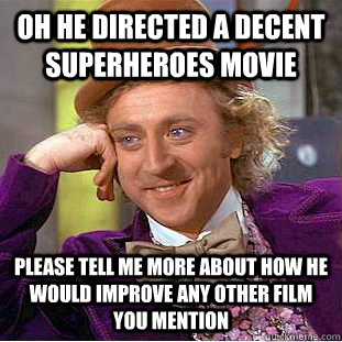 Oh he directed a decent superheroes movie Please tell me more about how he would improve any other film you mention - Oh he directed a decent superheroes movie Please tell me more about how he would improve any other film you mention  Condescending Wonka