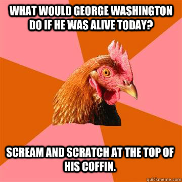 what would george washington do if he was alive today? scream and scratch at the top of his coffin. - what would george washington do if he was alive today? scream and scratch at the top of his coffin.  Anti-Joke Chicken