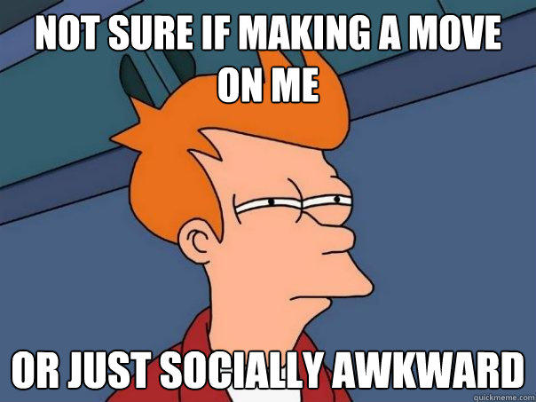 not sure if making a move on me or just socially awkward - not sure if making a move on me or just socially awkward  Futurama Fry