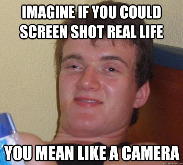 Imagine if you could screen shot real life you mean like a camera - Imagine if you could screen shot real life you mean like a camera  10 Guy