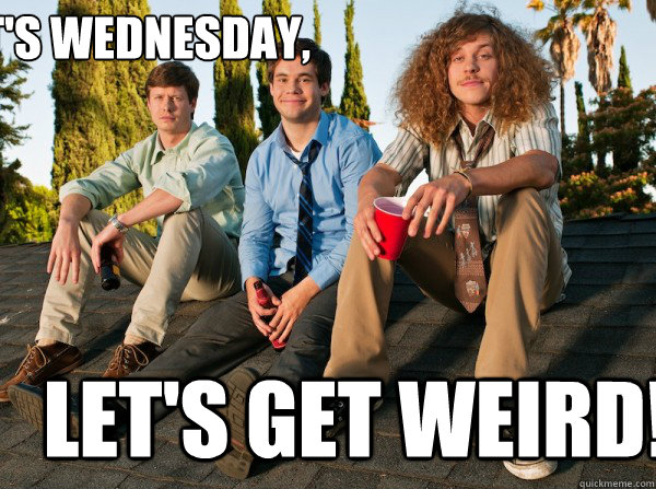 It's wednesday, Let's get weird!
