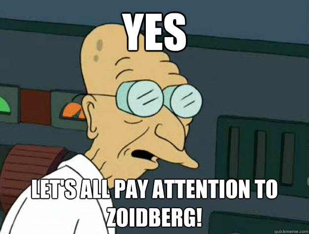 Yes Let's all pay attention to zoidberg!