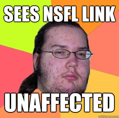 Sees NSFL Link Unaffected - Sees NSFL Link Unaffected  Butthurt Dweller