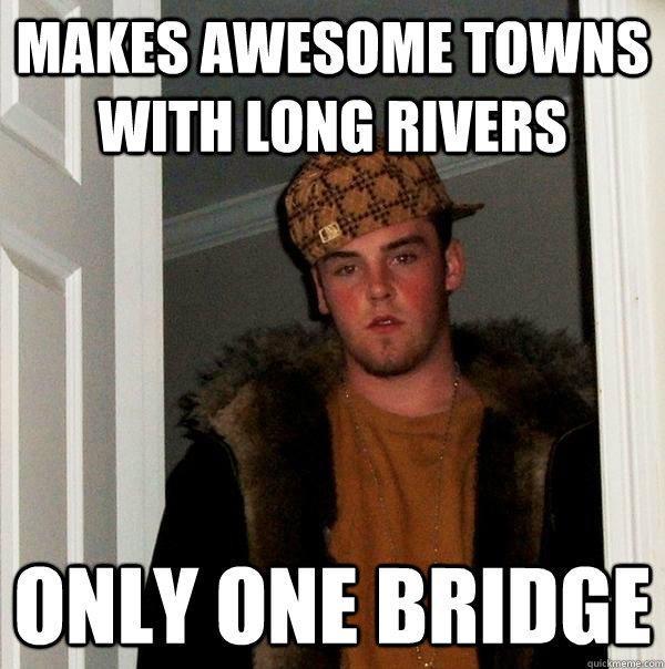 Makes awesome towns  with long rivers Only one bridge - Makes awesome towns  with long rivers Only one bridge  Scumbag Steve