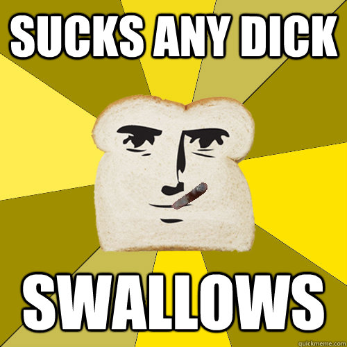 sucks any dick swallows - sucks any dick swallows  Good Guy Breadfriend