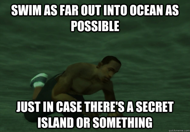 Swim as far out into ocean as possible Just in case there's a secret island or something - Swim as far out into ocean as possible Just in case there's a secret island or something  Misc