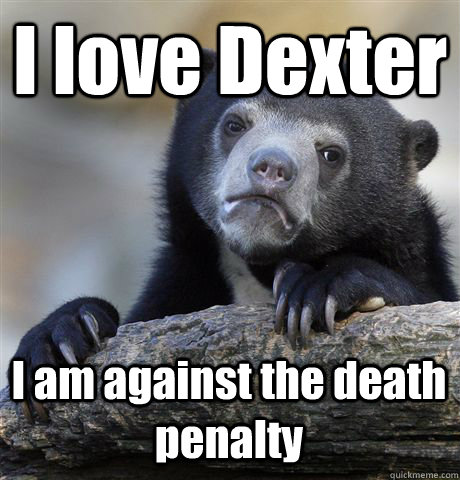 I love Dexter  I am against the death penalty - I love Dexter  I am against the death penalty  Confession Bear