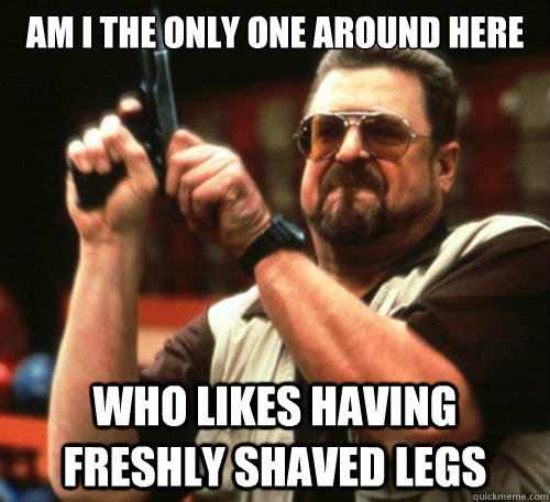 Am i the only one around here who likes having freshly shaved legs - Am i the only one around here who likes having freshly shaved legs  Am I The Only One Around Here