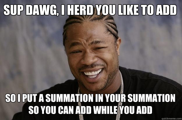sup dawg, I herd you like to add so i put a summation in your summation so you can add while you add  Xzibit meme