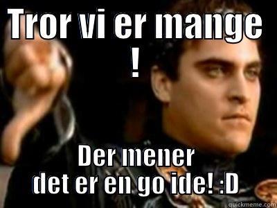 TROR VI ER MANGE ! DER MENER DET ER EN GO IDE! :D Downvoting Roman