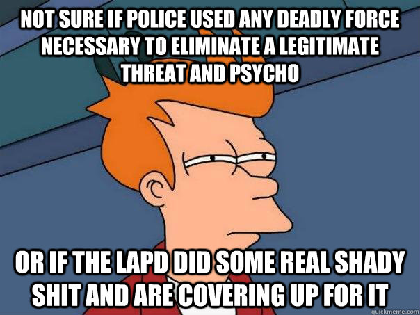 not sure if police used any deadly force necessary to eliminate a legitimate threat and psycho or if the lapd did some real shady shit and are covering up for it