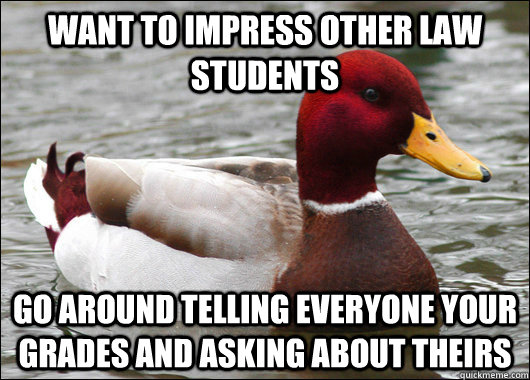 Want to impress other Law students Go around telling everyone your grades and asking about theirs - Want to impress other Law students Go around telling everyone your grades and asking about theirs  Malicious Advice Mallard