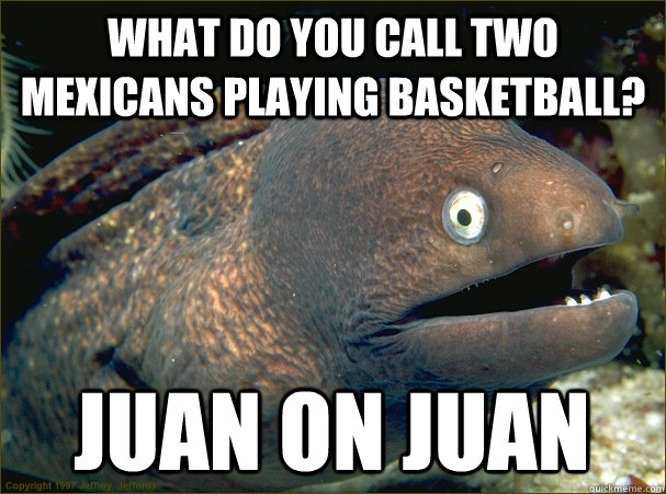 What do you call two mexicans playing basketball? Juan on Juan - What do you call two mexicans playing basketball? Juan on Juan  Bad Joke Eel