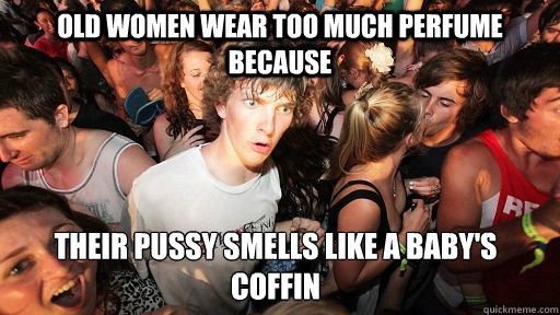OLD WOMEN WEAR TOO MUCH PERFUME BECAUSE THEIR PUSSY SMELLS LIKE A BABY'S COFFIN - OLD WOMEN WEAR TOO MUCH PERFUME BECAUSE THEIR PUSSY SMELLS LIKE A BABY'S COFFIN  Sudden Clarity Clarence