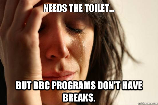 Needs the toilet... but BBC programs don't have breaks. - Needs the toilet... but BBC programs don't have breaks.  First World Problems