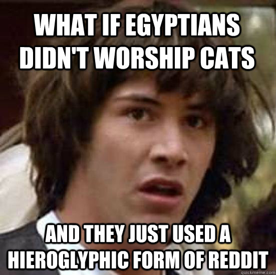 What if Egyptians didn't worship cats and they just used a hieroglyphic form of reddit - What if Egyptians didn't worship cats and they just used a hieroglyphic form of reddit  conspiracy keanu