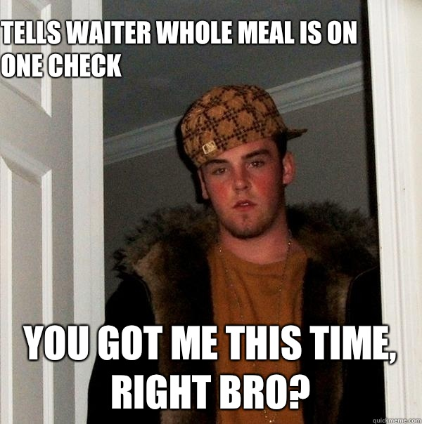 Tells waiter whole meal is on one check  You got me this time, right bro?