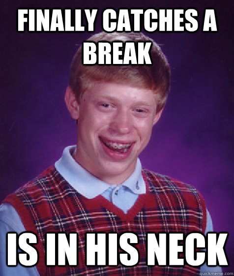 finally catches a break is in his neck - finally catches a break is in his neck  Bad Luck Brian