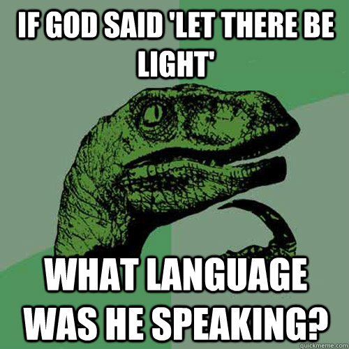 If god said 'let there be light' what language was he speaking?  Philosoraptor