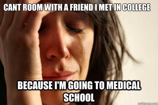 Cant room with a friend I met in college Because I'm going to medical school - Cant room with a friend I met in college Because I'm going to medical school  First World Problems