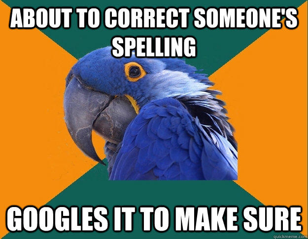 about to correct someone's spelling googles it to make sure - about to correct someone's spelling googles it to make sure  Paranoid Parrot