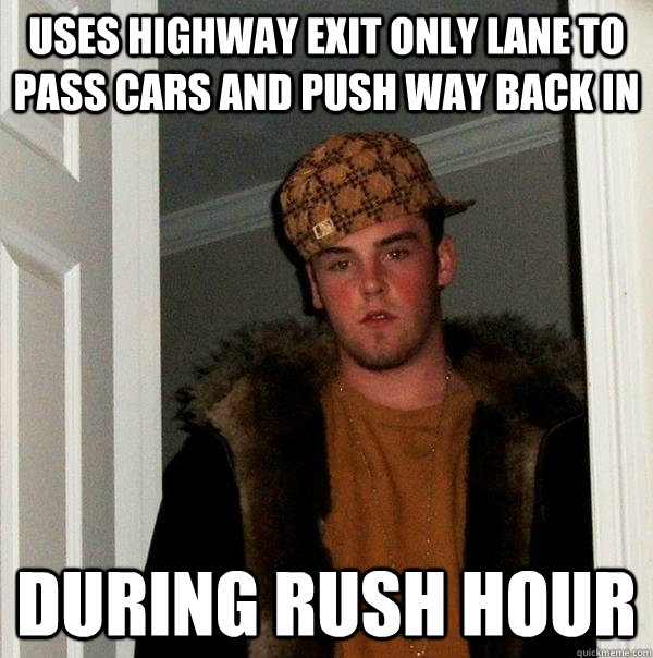 Uses highway exit only lane to pass cars and push way back in During rush hour - Uses highway exit only lane to pass cars and push way back in During rush hour  Scumbag Steve