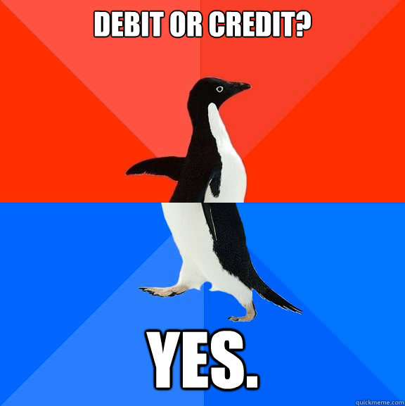 Debit or credit? Yes. - Debit or credit? Yes.  Socially Awesome Awkward Penguin