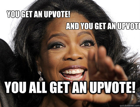YOU ALL GET AN UPVOTE! YOU GET AN UPVOTE! AND YOU GET AN UPVOTE!