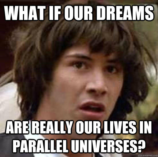 What if our dreams are really our lives in parallel universes? - What if our dreams are really our lives in parallel universes?  conspiracy keanu