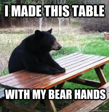 I Made this table With my bear hands