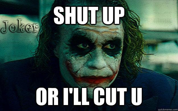 shut up or i'll cut u
