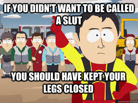 if you didn't want to be called a slut you should have kept your legs closed - if you didn't want to be called a slut you should have kept your legs closed  Captain Hindsight