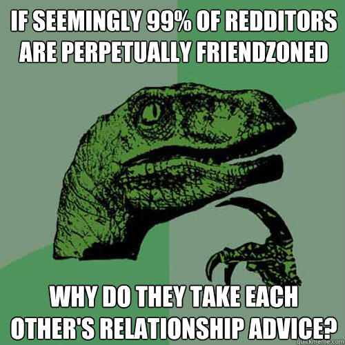 If seemingly 99% of redditors are perpetually friendzoned why do they take each other's relationship advice? - If seemingly 99% of redditors are perpetually friendzoned why do they take each other's relationship advice?  Philosoraptor