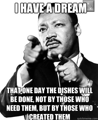 I have a Dream That one day the dishes will be done, not by those who need them, but by those who created them  Martin Luther King