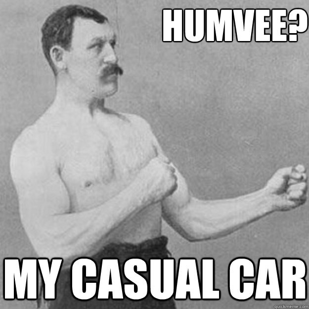 Humvee? My Casual car - Humvee? My Casual car  overly manly man