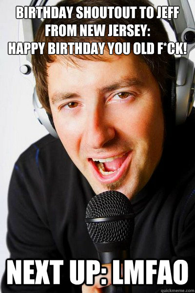 Birthday shoutout to Jeff from New Jersey:  Happy Birthday you old f*ck! Next up: LMFAO - Birthday shoutout to Jeff from New Jersey:  Happy Birthday you old f*ck! Next up: LMFAO  inappropriate radio DJ
