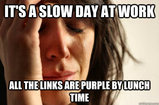 Its A Slow Day At Work All The Links Are Purple By Lunch Time