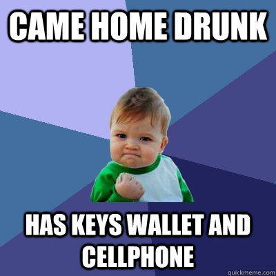 Came home drunk Has keys wallet and cellphone - Came home drunk Has keys wallet and cellphone  Success Kid