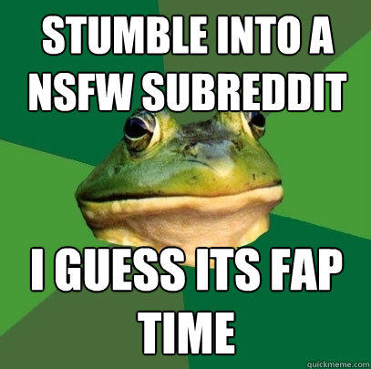 stumble into a nsfw subreddit i guess its fap time - stumble into a nsfw subreddit i guess its fap time  Foul Bachelor Frog