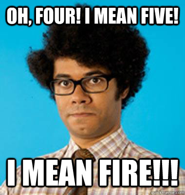 Oh, Four! I mean Five! I mean FIRE!!!