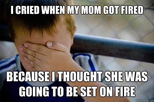i cried when my mom got fired because i thought she was going to be set on fire - i cried when my mom got fired because i thought she was going to be set on fire  Misc