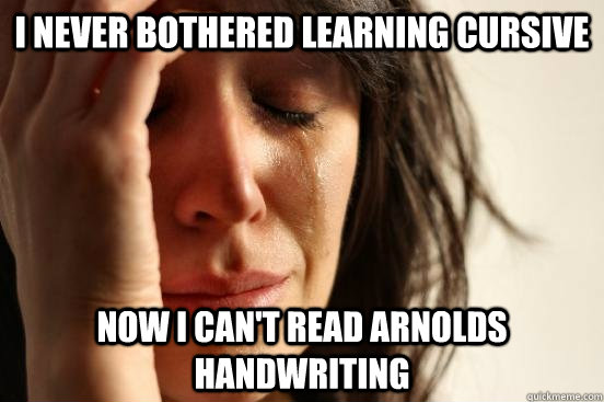 I NEVER BOTHERED LEARNING CURSIVE NOW I CAN'T READ ARNOLDS HANDWRITING  Assyrian First World Problems