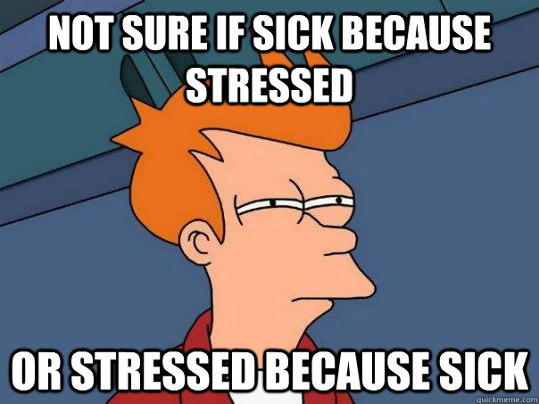 not sure if sick because stressed or stressed because sick - not sure if sick because stressed or stressed because sick  Futurama Fry
